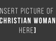 Angel, Delilah, Wifey Or Temptress: Why The Christian Woman Must Not Be Categorized